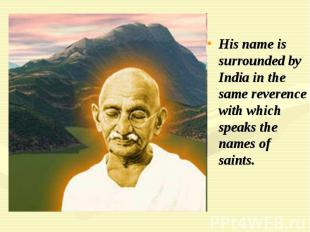 His name is surrounded by India in the same reverence with which speaks the name