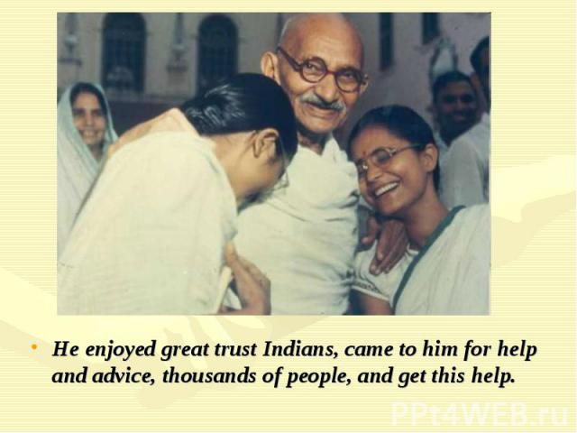 He enjoyed great trust Indians, came to him for help and advice, thousands of people, and get this help.