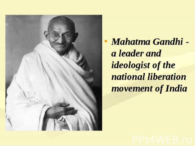 Mahatma Gandhi - a leader and ideologist of the national liberation movement of India