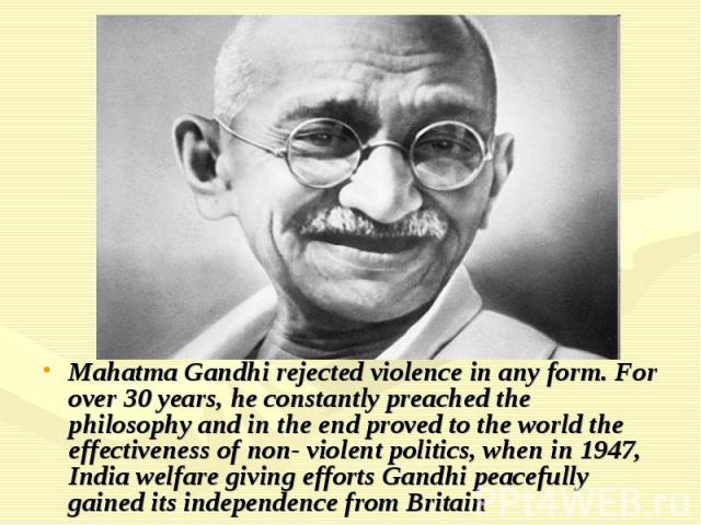 Mahatma Gandhi rejected violence in any form. For over 30 years, he constantly preached the philosophy and in the end proved to the world the effectiveness of non- violent politics, when in 1947, India welfare giving efforts Gandhi peacefully g…