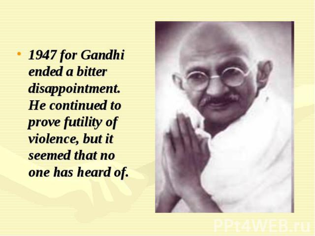 1947 for Gandhi ended a bitter disappointment. He continued to prove futility of violence, but it seemed that no one has heard of.