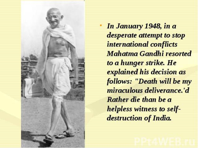 "In January 1948, in a desperate attempt to stop international conflicts Mahatma Gandhi resorted to a hunger strike. He explained his decision as follows: ""Death will be my miraculous deliverance.'d Rather die than be a helpless witness to self-…"