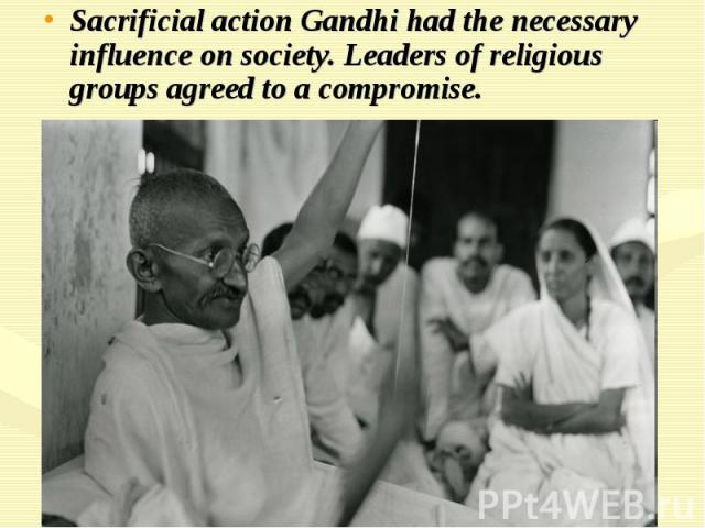 Sacrificial action Gandhi had the necessary influence on society. Leaders of religious groups agreed to a compromise.