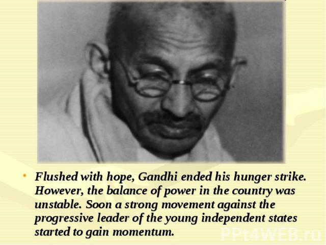 Flushed with hope, Gandhi ended his hunger strike. However, the balance of power in the country was unstable. Soon a strong movement against the progressive leader of the young independent states started to gain momentum.