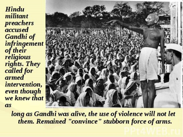 Hindu militant preachers accused Gandhi of infringement of their religious rights. They called for armed intervention, even though we knew that as