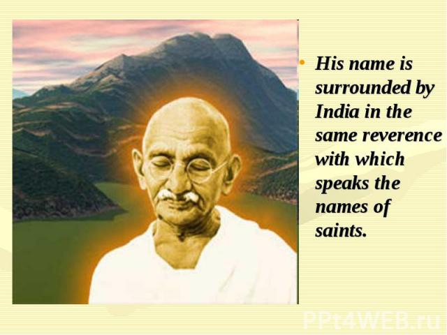 His name is surrounded by India in the same reverence with which speaks the names of saints.