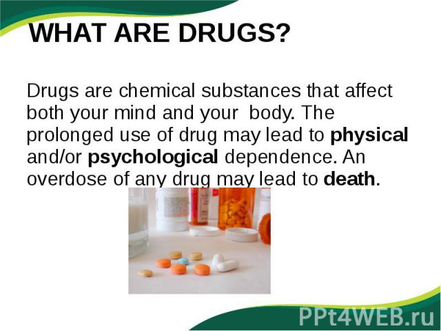 Drugs are chemical substances that affect both your mind and your body. The prolonged use of drug may lead to physical and/or psychological dependence. An overdose of any drug may lead to death. Drugs are chemical substances that affect both your mi…