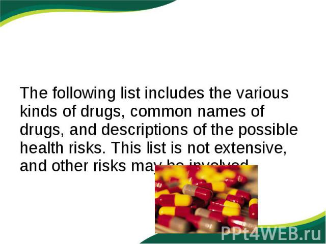 The following list includes the various kinds of drugs, common names of drugs, and descriptions of the possible health risks. This list is not extensive, and other risks may be involved.