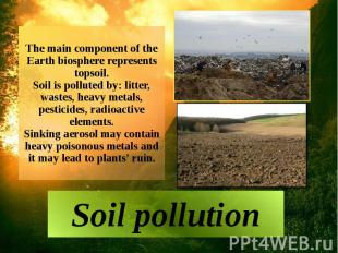 The main component of the Earth biosphere represents topsoil. Soil is polluted b