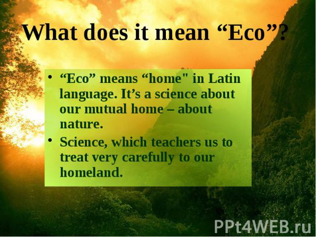 """Eco"" means ""home"" in Latin language. It's a science about our mutual home – about nature. ""Eco"" means ""home"" in Latin language. It's a science about our mutual home – about nature. Science, which teachers us to treat very carefully to our…"