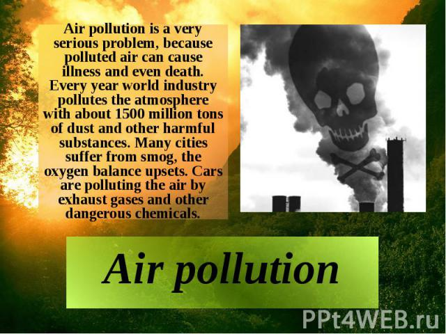 Air pollution is a very serious problem, because polluted air can cause illness and even death. Every year world industry pollutes the atmosphere with about 1500 million tons of dust and other harmful substances. Many cities suffer from smog, the ox…