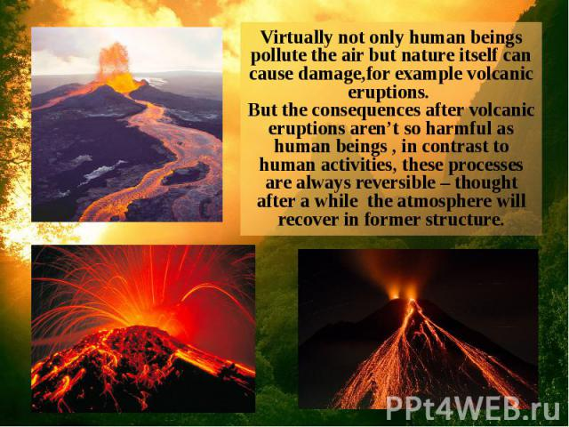 Virtually not only human beings pollute the air but nature itself can cause damage,for example volcanic eruptions. But the consequences after volcanic eruptions aren't so harmful as human beings , in contrast to human activities, these processes are…