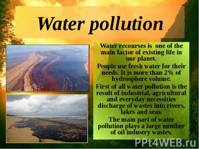 Water pollution Water recourses is one of the main factor of existing life in our planet. People use fresh water for their needs. It is more than 2% of hydrosphere volume. First of all water pollution is the result of industrial, agricultural and ev…