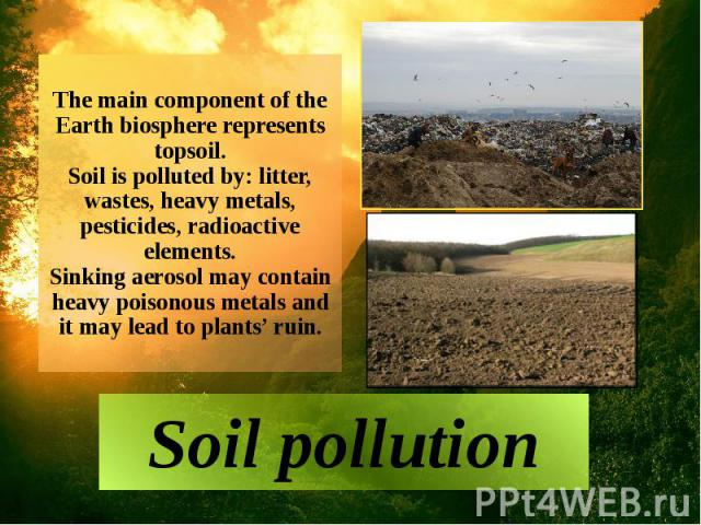 The main component of the Earth biosphere represents topsoil. Soil is polluted by: litter, wastes, heavy metals, pesticides, radioactive elements. Sinking aerosol may contain heavy poisonous metals and it may lead to plants' ruin. Soil pollution