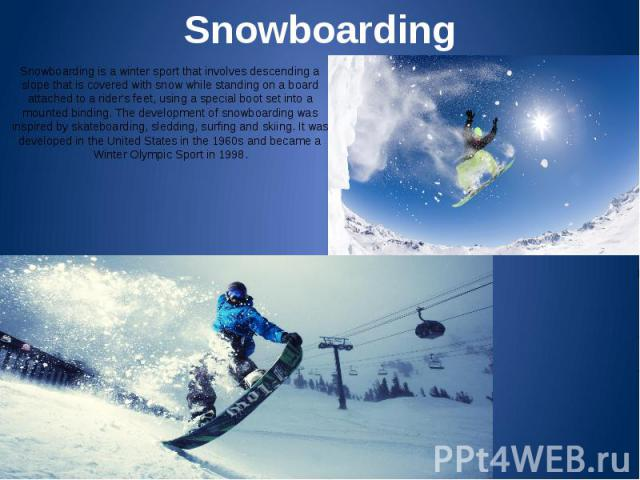 Snowboarding Snowboarding is a winter sport that involves descending a slope that is covered with snow while standing on a board attached to a rider's feet, using a special boot set into a mounted binding. The development of snowboarding was inspire…