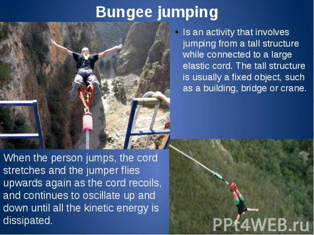 Bungee jumping Is an activity that involves jumping from a tall structure while connected to a large elastic cord. The tall structure is usually a fixed object, such as a building, bridge or crane.