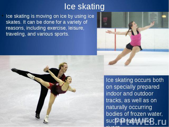 Ice skating Ice skating is moving on ice by using ice skates. It can be done for a variety of reasons, including exercise, leisure, traveling, and various sports.