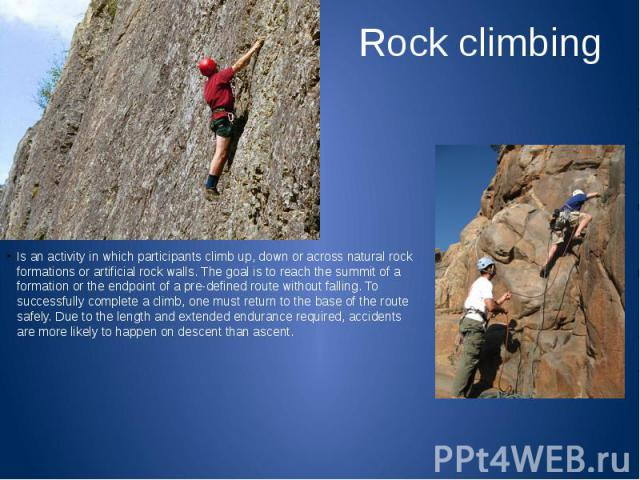 Rock climbing Is an activity in which participants climb up, down or across natural rock formations or artificial rock walls. The goal is to reach the summit of a formation or the endpoint of a pre-defined route without falling. To successfully comp…