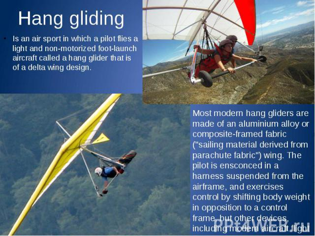 Hang gliding Is an air sport in which a pilot flies a light and non-motorized foot-launch aircraft called a hang glider that is of a delta wing design.