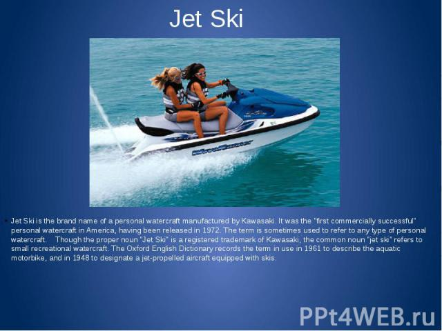 """Jet Ski Jet Ski is the brand name of a personal watercraft manufactured by Kawasaki. It was the """"first commercially successful"""" personal watercraft in America, having been released in 1972. The term is sometimes used to refer to any type o…"""