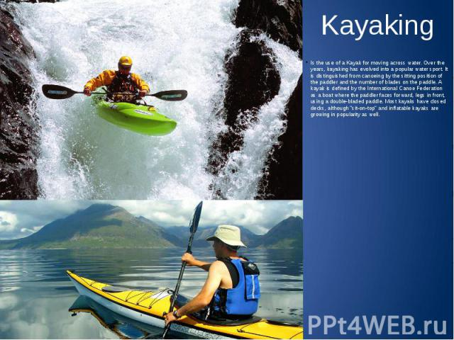 Kayaking Is the use of a Kayak for moving across water. Over the years, kayaking has evolved into a popular water sport. It is distinguished from canoeing by the sitting position of the paddler and the number of blades on the paddle. A kayak is defi…