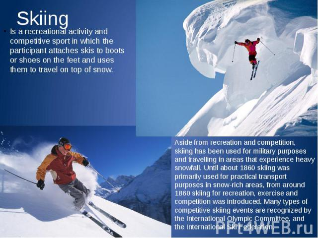 Skiing Is a recreational activity and competitive sport in which the participant attaches skis to boots or shoes on the feet and uses them to travel on top of snow.