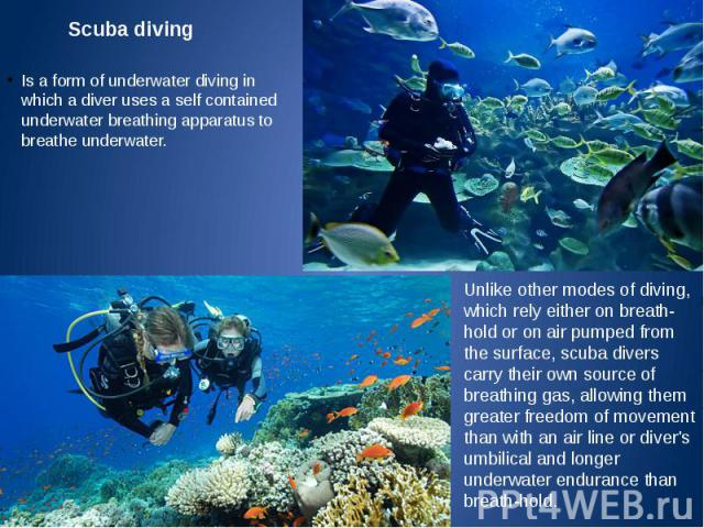 Scuba diving Is a form of underwater diving in which a diver uses a self contained underwater breathing apparatus to breathe underwater.