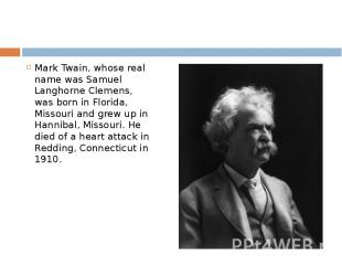 Mark Twain, whose real name was Samuel Langhorne Clemens, was born in Florida, M