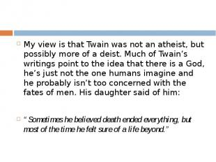 My view is that Twain was not an atheist, but possibly more of a deist. Much of