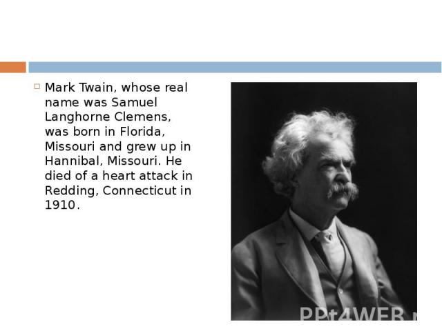 Mark Twain, whose real name was Samuel Langhorne Clemens, was born in Florida, Missouri and grew up in Hannibal, Missouri. He died of a heart attack in Redding, Connecticut in 1910. Mark Twain, whose real name was Samuel Langhorne Clemens, was born …