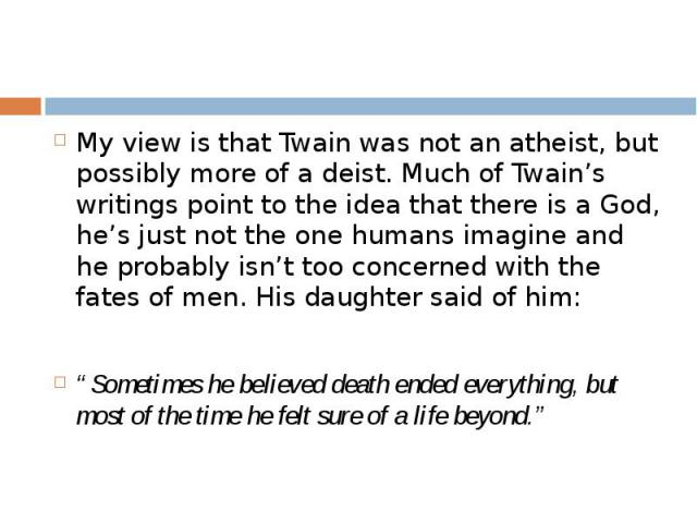 My view is that Twain was not an atheist, but possibly more of a deist. Much of Twain's writings point to the idea that there is a God, he's just not the one humans imagine and he probably isn't too concerned with the fates of men. His daughter said…