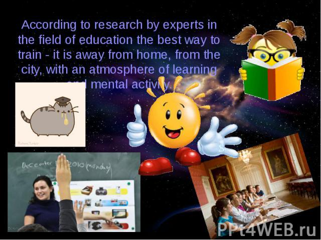 According to research by experts in the field of education the best way to train - it is away from home, from the city, with an atmosphere of learning and mental activity.