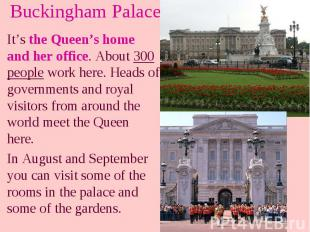 Buckingham Palace It's the Queen's home and her office. About 300 people work he