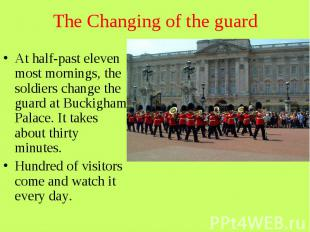 The Changing of the guard At half-past eleven most mornings, the soldiers change