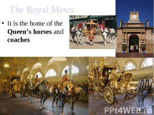 The Royal Mews It is the home of the Queen's horses and coaches