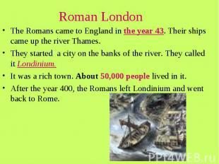 Roman London The Romans came to England in the year 43. Their ships came up the