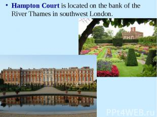Hampton Court is located on the bank of the River Thames in southwest London.