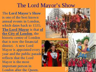 The Lord Mayor's Show The Lord Mayor's Show is one of the best known annual even