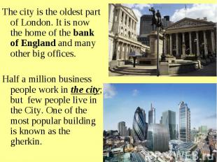 The city is the oldest part of London. It is now the home of the bank of England