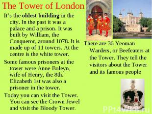 The Tower of London It's the oldest building in the city. In the past it was a p