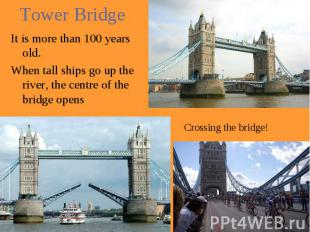 Tower Bridge It is more than 100 years old. When tall ships go up the river, the