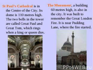 St Paul's Cathedral is in the Centre of the City. Its dome is 110 metres high. T
