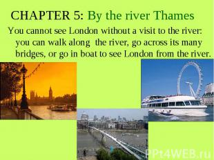 CHAPTER 5: By the river Thames You cannot see London without a visit to the rive