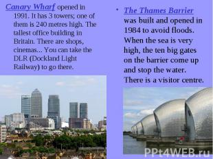 Canary Wharf opened in 1991. It has 3 towers; one of them is 240 metres high. Th