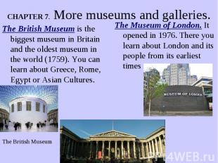 CHAPTER 7. More museums and galleries. The British Museum is the biggest museum