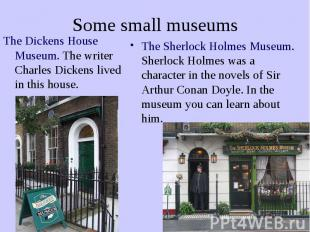 Some small museums The Dickens House Museum. The writer Charles Dickens lived in