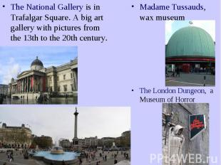 The National Gallery is in Trafalgar Square. A big art gallery with pictures fro