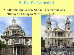 St Paul's Cathedral After the fire, a new St Paul's cathedral was built by Sir C