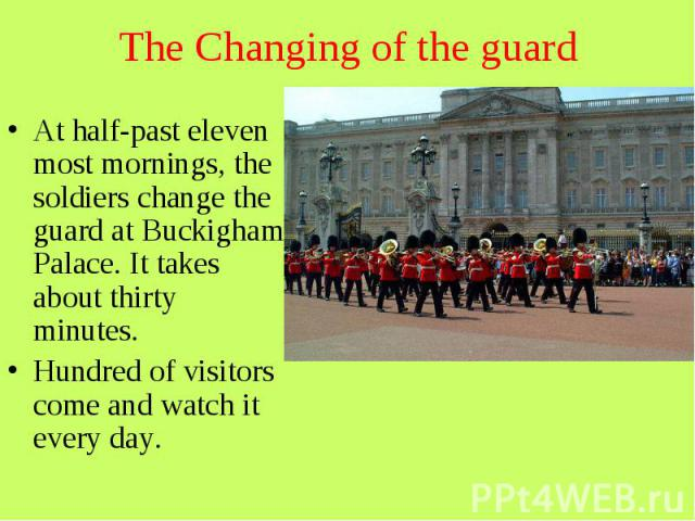 The Changing of the guard At half-past eleven most mornings, the soldiers change the guard at Buckigham Palace. It takes about thirty minutes. Hundred of visitors come and watch it every day.