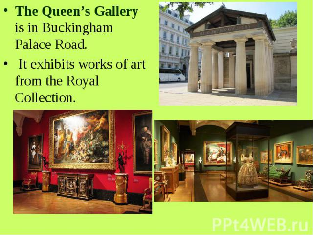 The Queen's Gallery is in Buckingham Palace Road. It exhibits works of art from the Royal Collection.